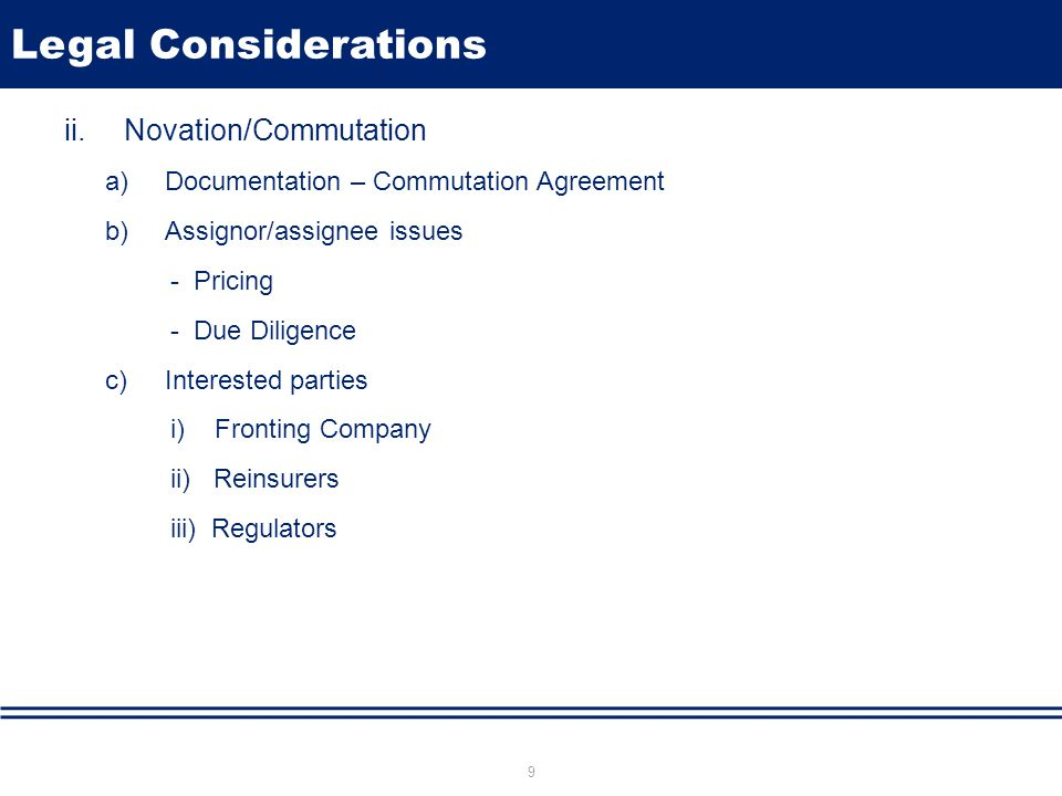 Legal Considerations ii.Novation/Commutation a)Documentation – Commutation Agreement b)Assignor/assignee issues - Pricing - Due Diligence c)Interested parties i) Fronting Company ii) Reinsurers iii) Regulators 9