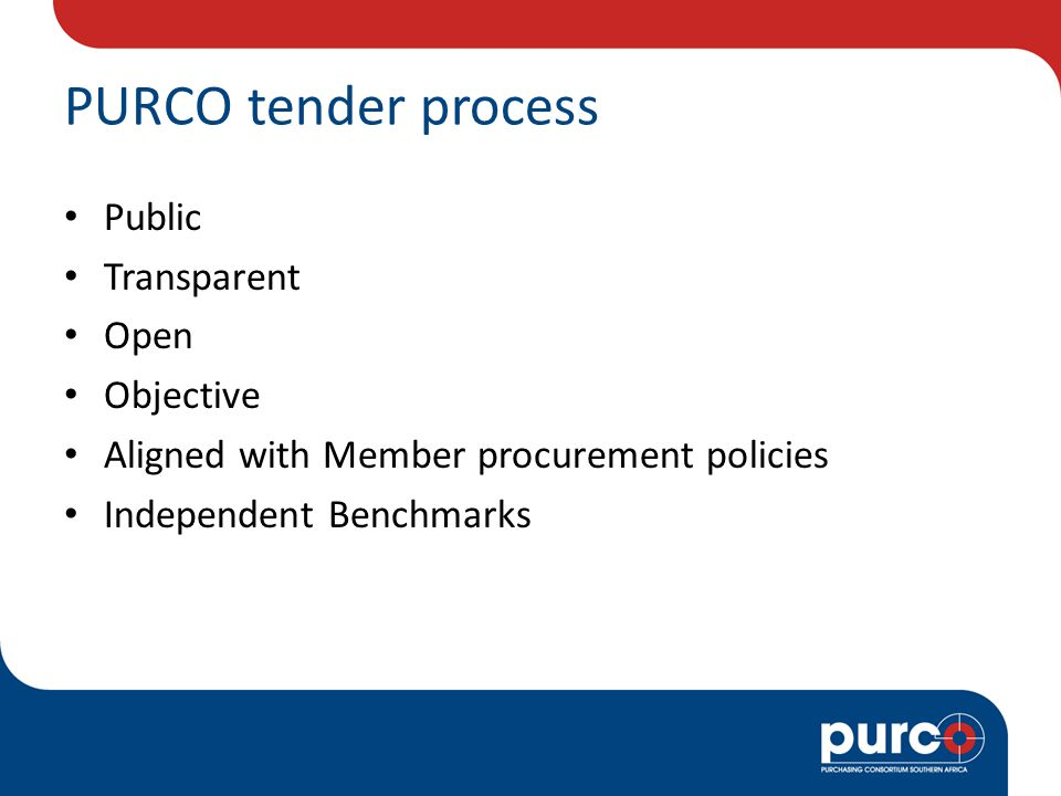 PURCO tender process Public Transparent Open Objective Aligned with Member procurement policies Independent Benchmarks