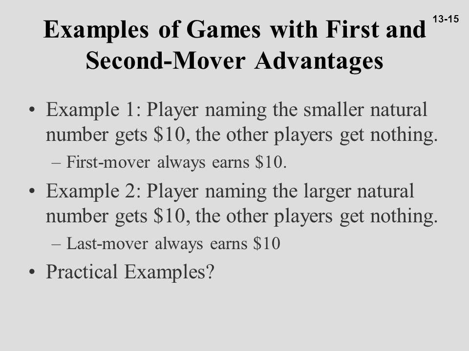 Examples of Games with First and Second-Mover Advantages Example 1: Player naming the smaller natural number gets $10, the other players get nothing.