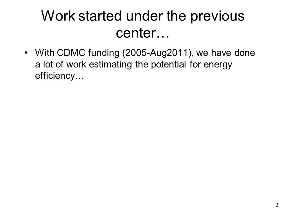 Work started under the previous center… With CDMC funding (2005-Aug2011), we have done a lot of work estimating the potential for energy efficiency… 2