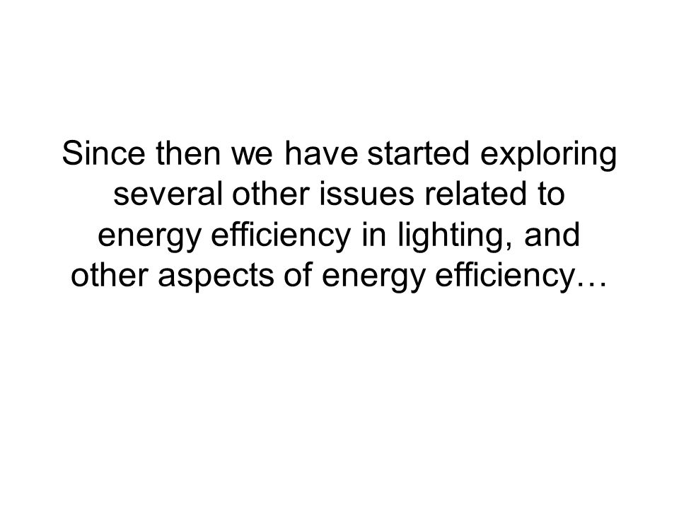 Since then we have started exploring several other issues related to energy efficiency in lighting, and other aspects of energy efficiency…