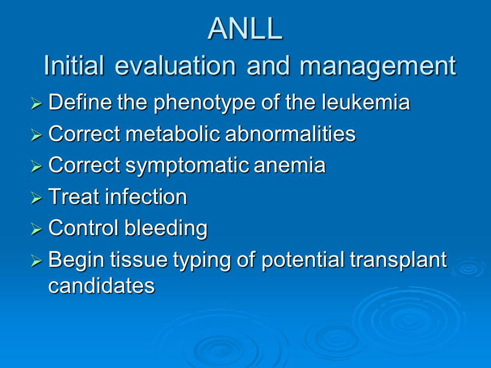 ANLL Initial evaluation and management  Define the phenotype of the leukemia  Correct metabolic abnormalities  Correct symptomatic anemia  Treat i