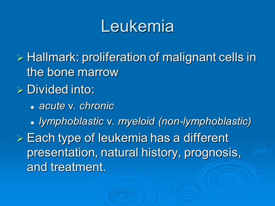 Leukemia  Hallmark: proliferation of malignant cells in the bone marrow  Divided into: acute v.