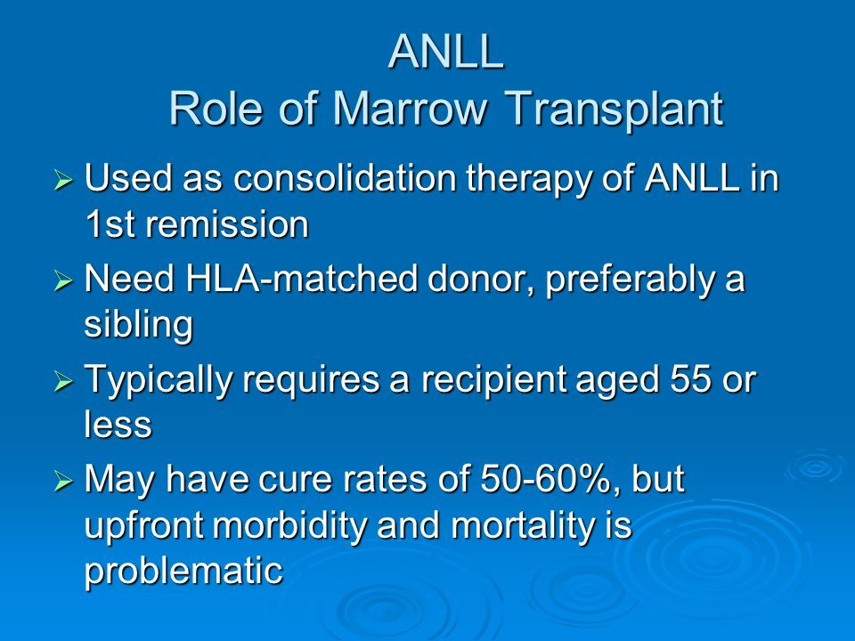 ANLL Role of Marrow Transplant  Used as consolidation therapy of ANLL in 1st remission  Need HLA-matched donor, preferably a sibling  Typically req