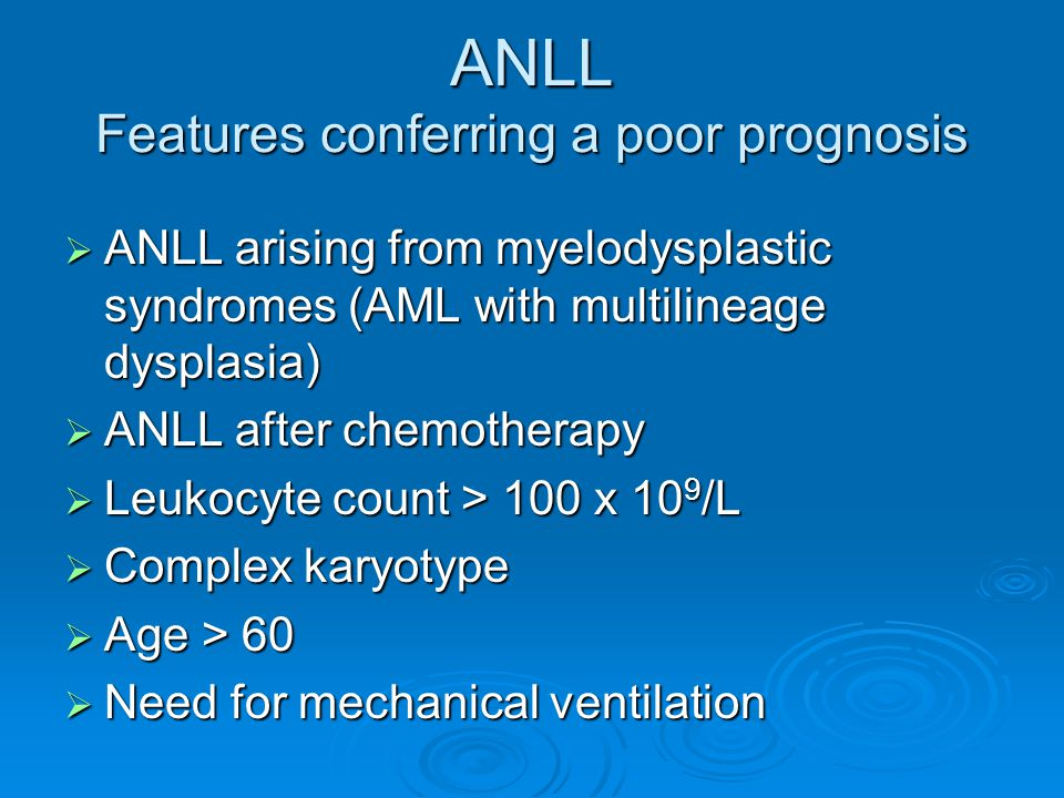 ANLL Features conferring a poor prognosis  ANLL arising from myelodysplastic syndromes (AML with multilineage dysplasia)  ANLL after chemotherapy 
