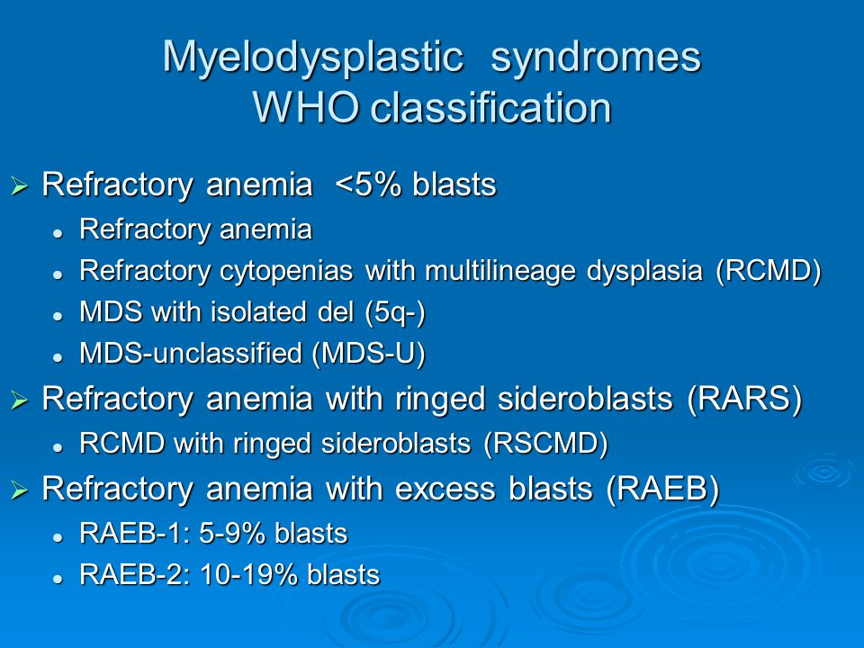 Myelodysplastic syndromes WHO classification  Refractory anemia <5% blasts Refractory anemia Refractory anemia Refractory cytopenias with multilineag