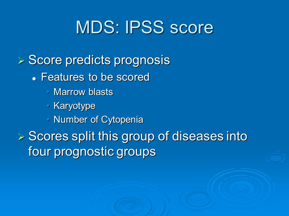 MDS: IPSS score  Score predicts prognosis Features to be scored Features to be scored Marrow blastsMarrow blasts KaryotypeKaryotype Number of CytopeniaNumber of Cytopenia  Scores split this group of diseases into four prognostic groups