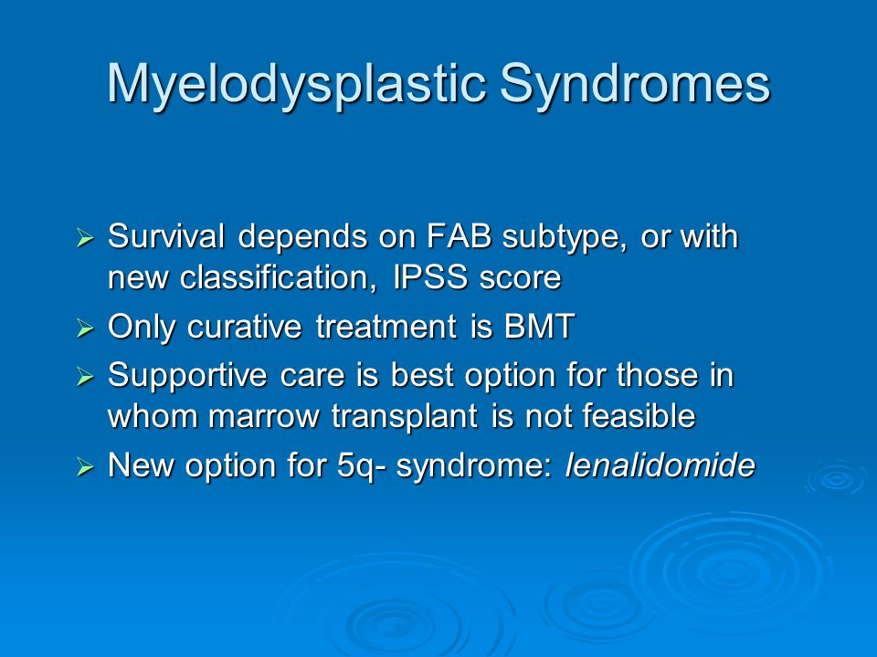 Myelodysplastic Syndromes  Survival depends on FAB subtype, or with new classification, IPSS score  Only curative treatment is BMT  Supportive care