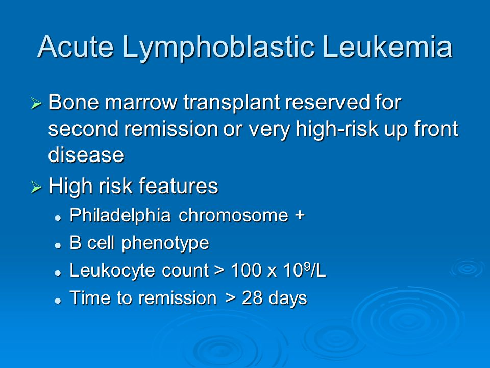 Acute Lymphoblastic Leukemia  Bone marrow transplant reserved for second remission or very high-risk up front disease  High risk features Philadelph