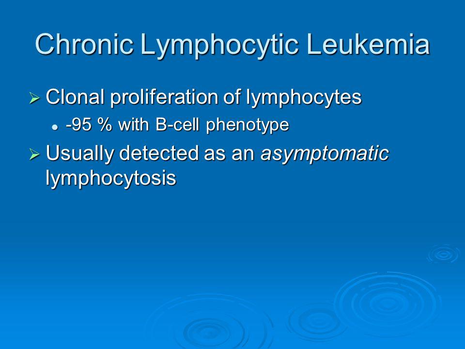  Clonal proliferation of lymphocytes -95 % with B-cell phenotype -95 % with B-cell phenotype  Usually detected as an asymptomatic lymphocytosis