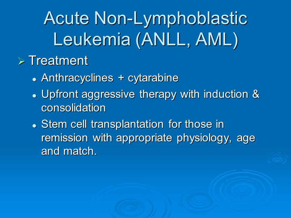 Acute Non-Lymphoblastic Leukemia (ANLL, AML)  Treatment Anthracyclines + cytarabine Anthracyclines + cytarabine Upfront aggressive therapy with induc