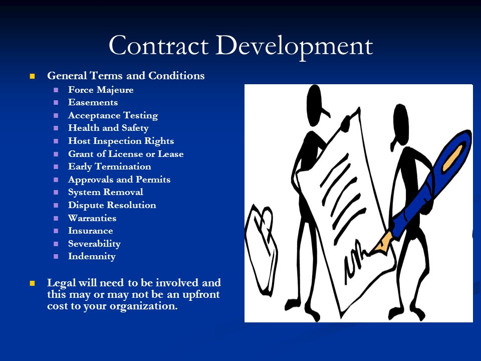 Contract Development General Terms and Conditions Force Majeure Easements Acceptance Testing Health and Safety Host Inspection Rights Grant of License or Lease Early Termination Approvals and Permits System Removal Dispute Resolution Warranties Insurance Severability Indemnity Legal will need to be involved and this may or may not be an upfront cost to your organization.