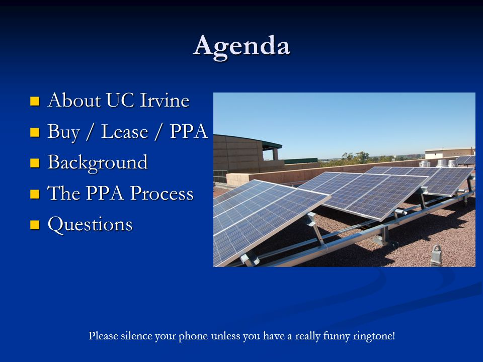 Agenda About UC Irvine About UC Irvine Buy / Lease / PPA Buy / Lease / PPA Background Background The PPA Process The PPA Process Questions Questions Please silence your phone unless you have a really funny ringtone!