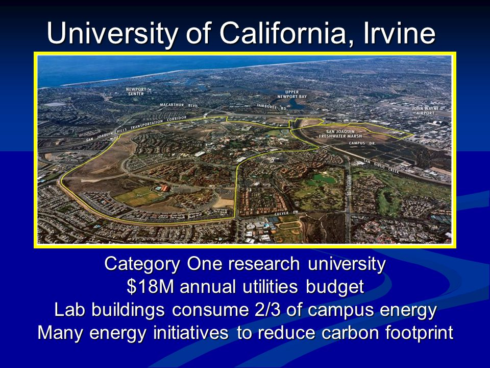University of California, Irvine Category One research university $18M annual utilities budget Lab buildings consume 2/3 of campus energy Many energy initiatives to reduce carbon footprint