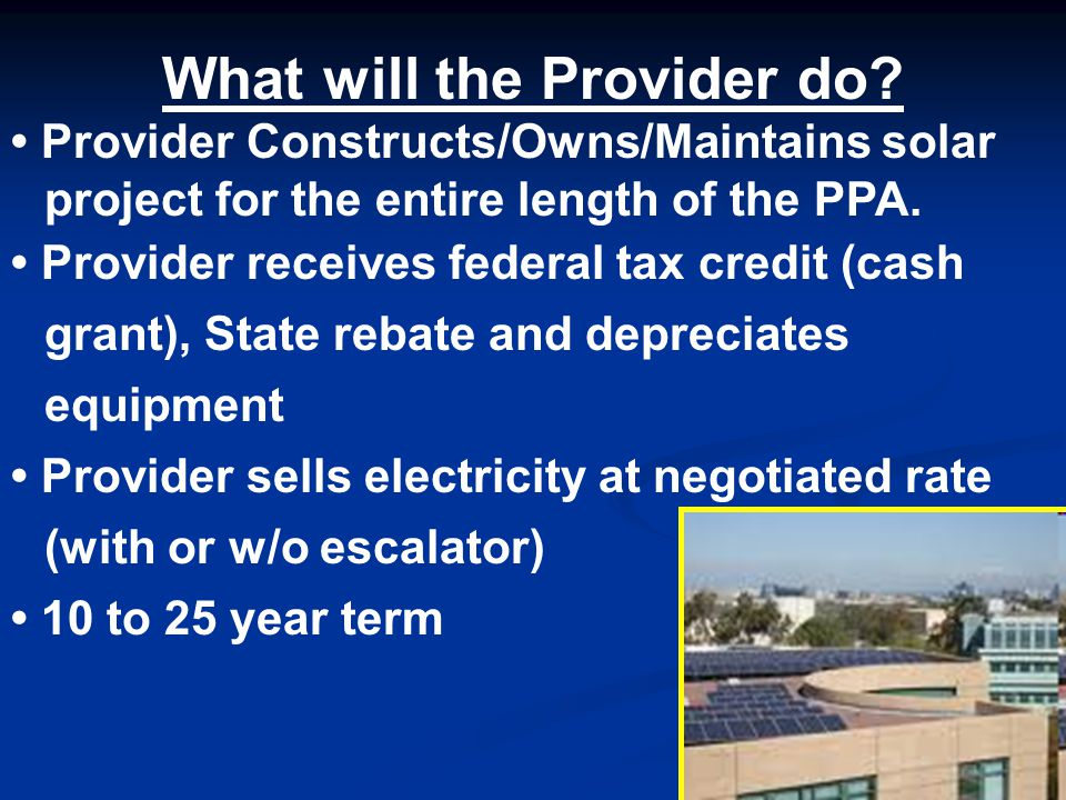 What will the Provider do? Provider Constructs/Owns/Maintains solar project for the entire length of the PPA. Provider receives federal tax credit (ca