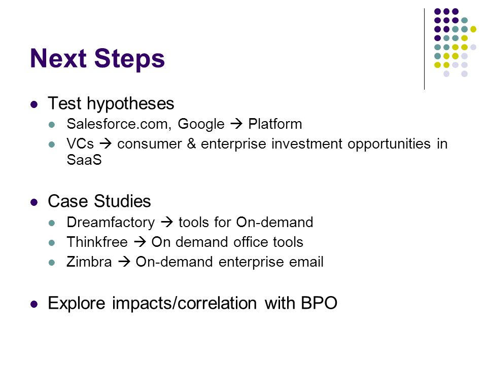 Next Steps Test hypotheses Salesforce.com, Google  Platform VCs  consumer & enterprise investment opportunities in SaaS Case Studies Dreamfactory  tools for On-demand Thinkfree  On demand office tools Zimbra  On-demand enterprise email Explore impacts/correlation with BPO