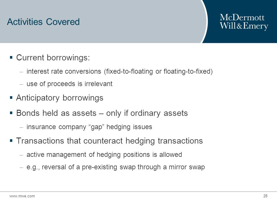 Activities Covered  Current borrowings: – interest rate conversions (fixed-to-floating or floating-to-fixed) – use of proceeds is irrelevant  Anticipatory borrowings  Bonds held as assets – only if ordinary assets – insurance company gap hedging issues  Transactions that counteract hedging transactions – active management of hedging positions is allowed – e.g., reversal of a pre-existing swap through a mirror swap www.mwe.com28