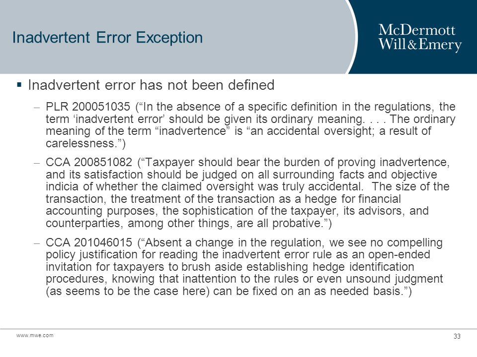 www.mwe.com 33 Inadvertent Error Exception  Inadvertent error has not been defined – PLR 200051035 ( In the absence of a specific definition in the regulations, the term 'inadvertent error' should be given its ordinary meaning....
