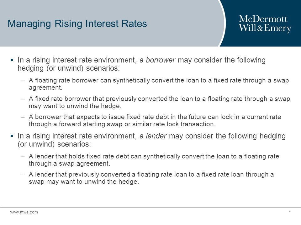 Managing Rising Interest Rates  In a rising interest rate environment, a borrower may consider the following hedging (or unwind) scenarios: – A floating rate borrower can synthetically convert the loan to a fixed rate through a swap agreement.