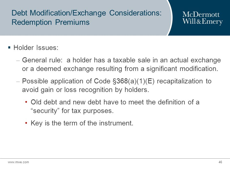 Debt Modification/Exchange Considerations: Redemption Premiums  Holder Issues: – General rule: a holder has a taxable sale in an actual exchange or a deemed exchange resulting from a significant modification.