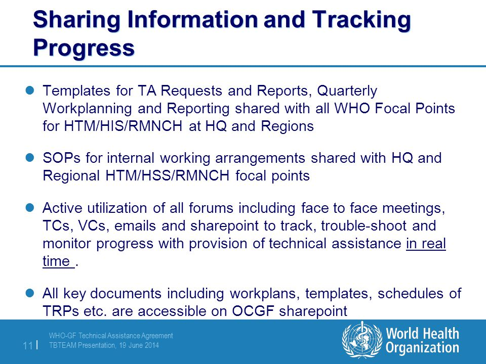 WHO-GF Technical Assistance Agreement TBTEAM Presentation, 19 June 2014 11 | Sharing Information and Tracking Progress Templates for TA Requests and Reports, Quarterly Workplanning and Reporting shared with all WHO Focal Points for HTM/HIS/RMNCH at HQ and Regions SOPs for internal working arrangements shared with HQ and Regional HTM/HSS/RMNCH focal points Active utilization of all forums including face to face meetings, TCs, VCs, emails and sharepoint to track, trouble-shoot and monitor progress with provision of technical assistance in real time.