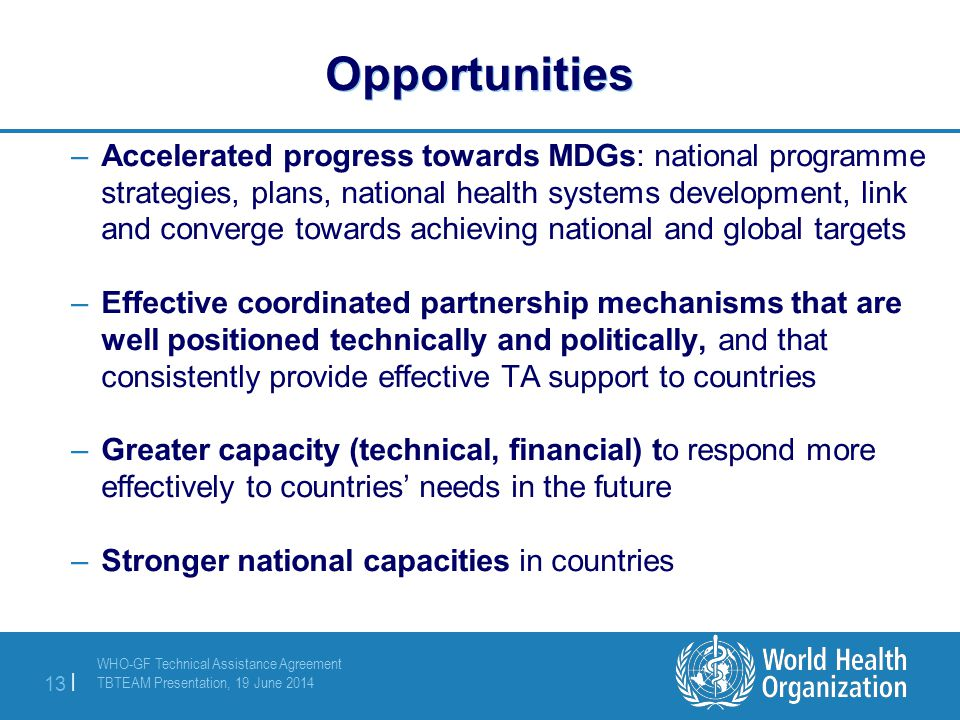 WHO-GF Technical Assistance Agreement TBTEAM Presentation, 19 June 2014 13 | Opportunities –Accelerated progress towards MDGs: national programme strategies, plans, national health systems development, link and converge towards achieving national and global targets –Effective coordinated partnership mechanisms that are well positioned technically and politically, and that consistently provide effective TA support to countries –Greater capacity (technical, financial) to respond more effectively to countries' needs in the future –Stronger national capacities in countries