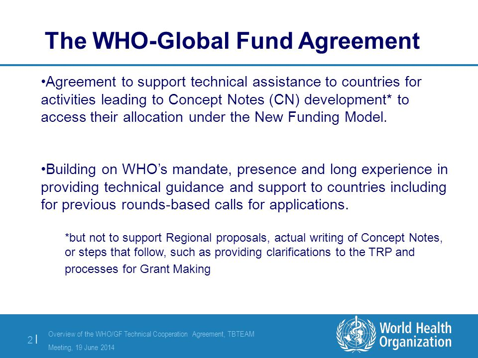 Overview of the WHO/GF Technical Cooperation Agreement, TBTEAM Meeting, 19 June 2014 2 |2 | Agreement to support technical assistance to countries for activities leading to Concept Notes (CN) development* to access their allocation under the New Funding Model.