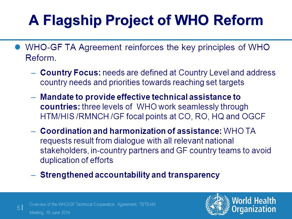 Overview of the WHO/GF Technical Cooperation Agreement, TBTEAM Meeting, 19 June 2014 5 |5 | A Flagship Project of WHO Reform WHO-GF TA Agreement reinforces the key principles of WHO Reform.