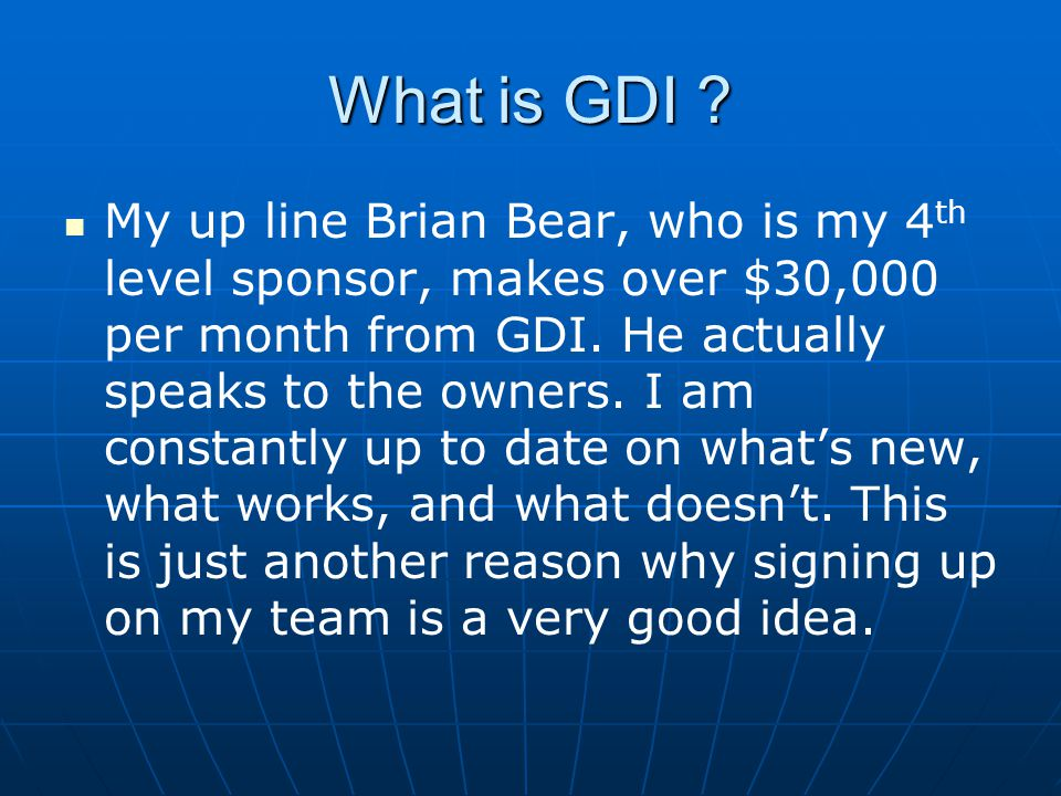 What is GDI ? My up line Brian Bear, who is my 4 th level sponsor, makes over $30,000 per month from GDI. He actually speaks to the owners. I am const