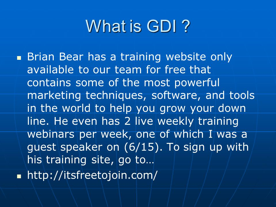 What is GDI ? Brian Bear has a training website only available to our team for free that contains some of the most powerful marketing techniques, soft