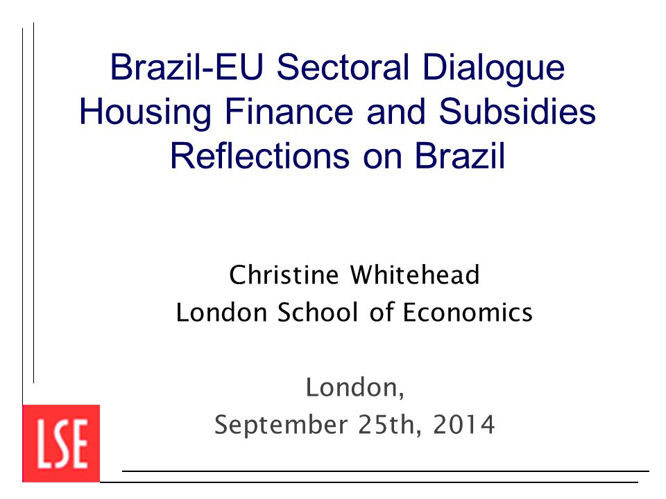 Brazil-EU Sectoral Dialogue Housing Finance and Subsidies Reflections on Brazil Christine Whitehead London School of Economics London, September 25th, 2014
