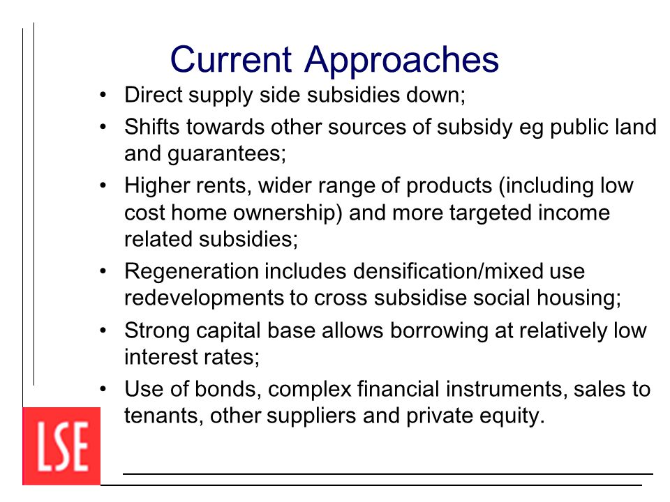 Current Approaches Direct supply side subsidies down; Shifts towards other sources of subsidy eg public land and guarantees; Higher rents, wider range of products (including low cost home ownership) and more targeted income related subsidies; Regeneration includes densification/mixed use redevelopments to cross subsidise social housing; Strong capital base allows borrowing at relatively low interest rates; Use of bonds, complex financial instruments, sales to tenants, other suppliers and private equity.