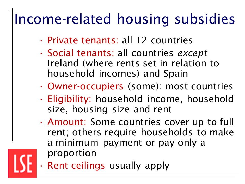 Income-related housing subsidies Private tenants: all 12 countries Social tenants: all countries except Ireland (where rents set in relation to household incomes) and Spain Owner-occupiers (some): most countries Eligibility: household income, household size, housing size and rent Amount: Some countries cover up to full rent; others require households to make a minimum payment or pay only a proportion Rent ceilings usually apply