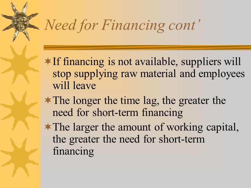 Need for Financing  Time lag between receipt of payment from customers and the need to pay suppliers and employees  For manufacturing firms, they have to pay their suppliers and employees before they receive payment from their customers  Hence, there is a need for short-term financing(proceed of sales are coming)