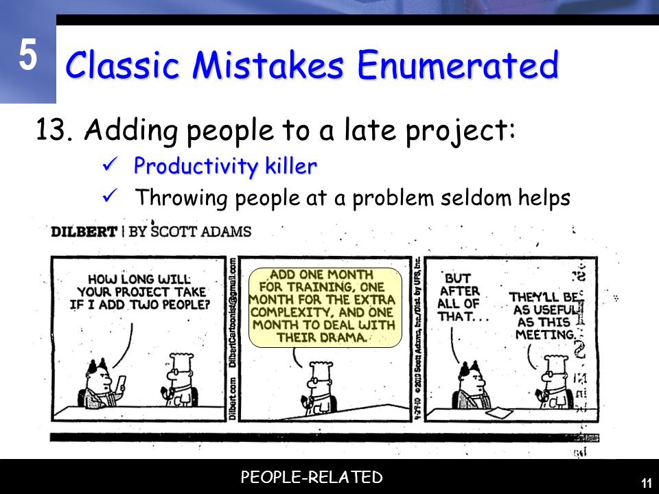 5 11 Classic Mistakes Enumerated 13. Adding people to a late project: Productivity killer Productivity killer Throwing people at a problem seldom help