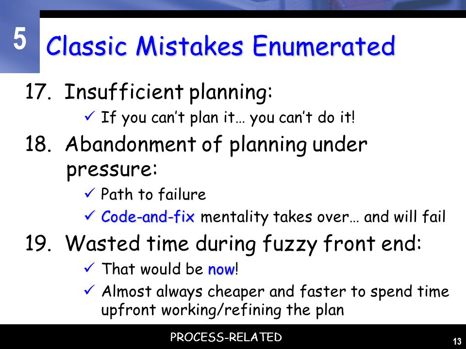 5 13 Classic Mistakes Enumerated 17. Insufficient planning: If you can't plan it… you can't do it! 18. Abandonment of planning under pressure: Path to