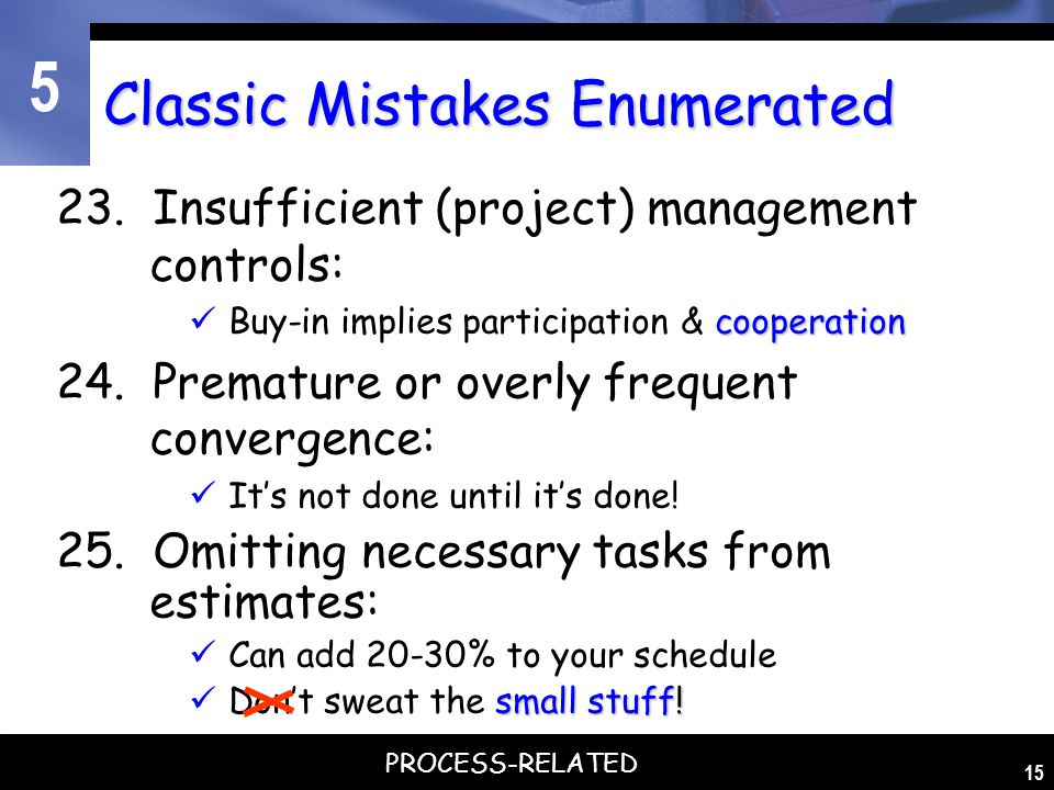 5 15 Classic Mistakes Enumerated 23. Insufficient (project) management controls: cooperation Buy-in implies participation & cooperation 24. Premature