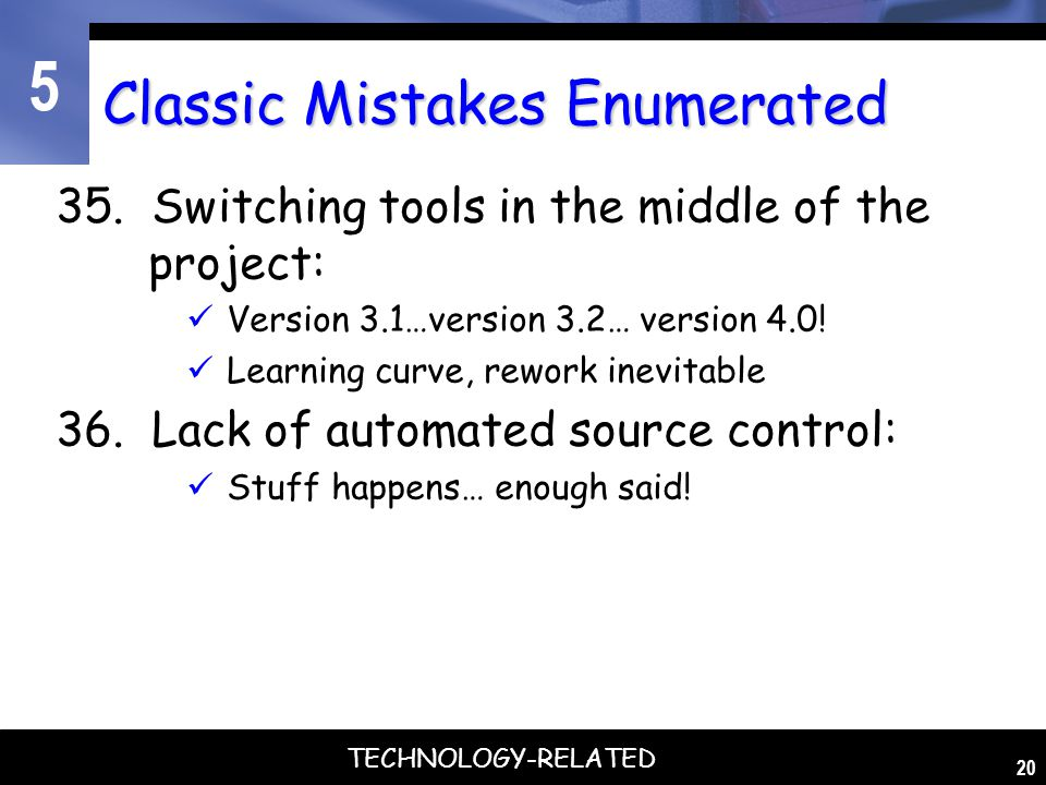 5 20 Classic Mistakes Enumerated 35. Switching tools in the middle of the project: Version 3.1…version 3.2… version 4.0! Learning curve, rework inevit