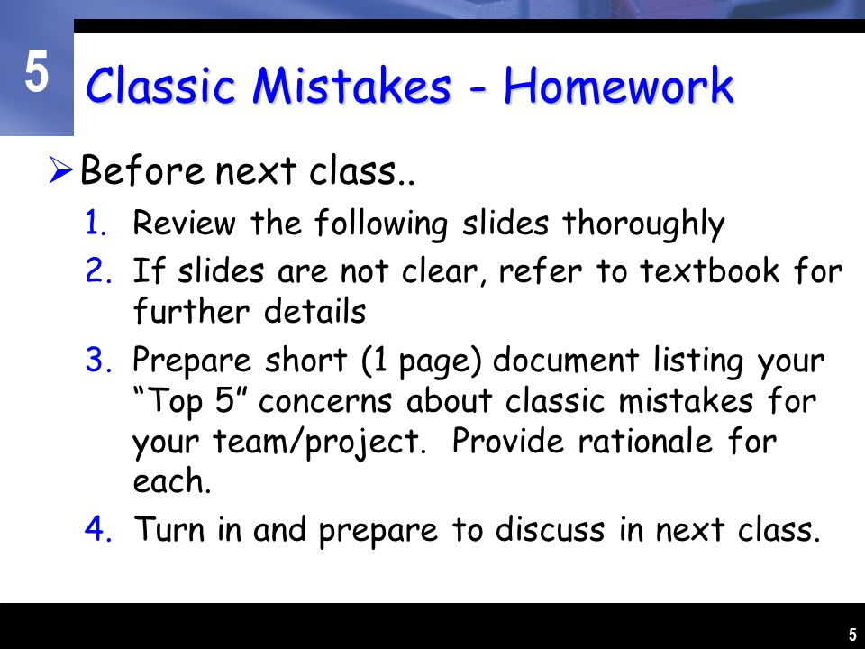 5 5 Classic Mistakes - Homework  Before next class.. 1.Review the following slides thoroughly 2.If slides are not clear, refer to textbook for furthe