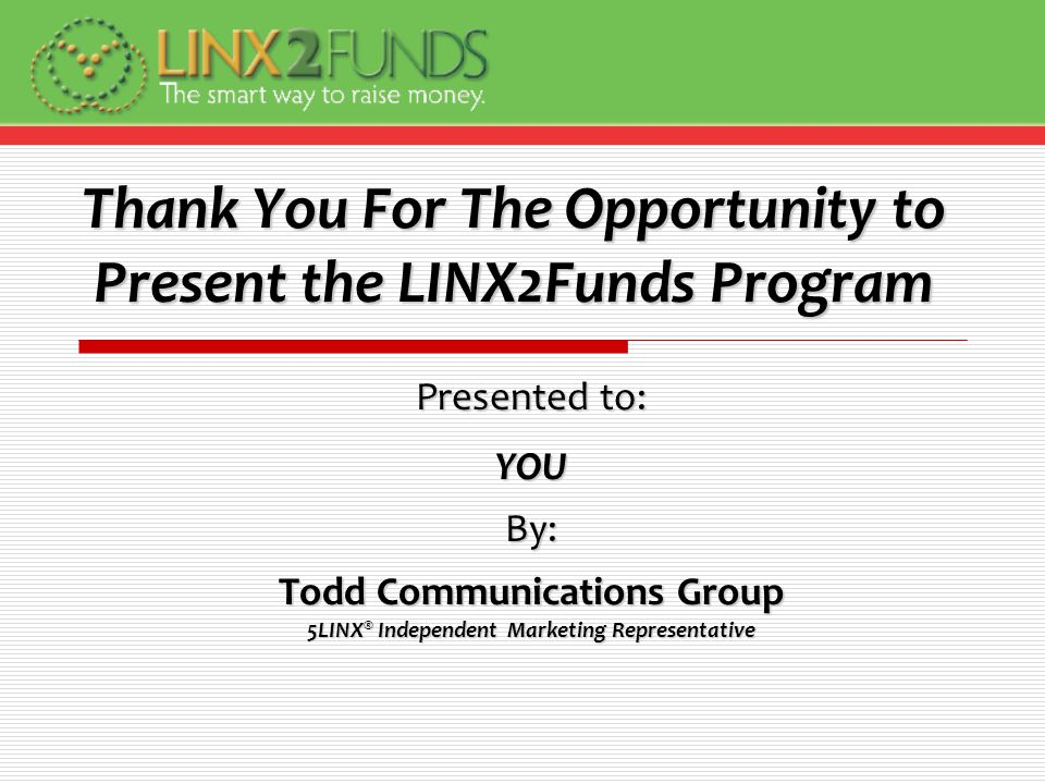 Thank You For The Opportunity to Present the LINX2Funds Program Presented to: YOUBy: Todd Communications Group 5LINX ® Independent Marketing Representative