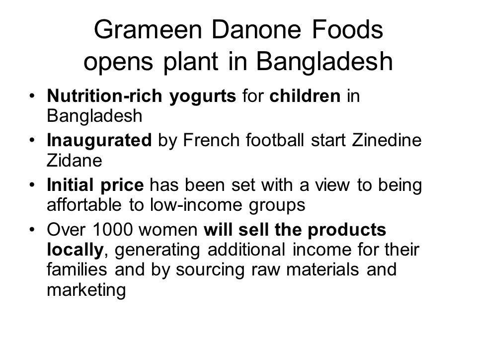 Grameen Danone Foods opens plant in Bangladesh Nutrition-rich yogurts for children in Bangladesh Inaugurated by French football start Zinedine Zidane Initial price has been set with a view to being affortable to low-income groups Over 1000 women will sell the products locally, generating additional income for their families and by sourcing raw materials and marketing