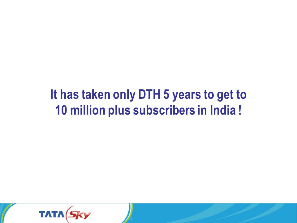 It has taken only DTH 5 years to get to 10 million plus subscribers in India !