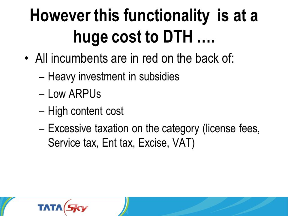 However this functionality is at a huge cost to DTH …. All incumbents are in red on the back of: –Heavy investment in subsidies –Low ARPUs –High conte