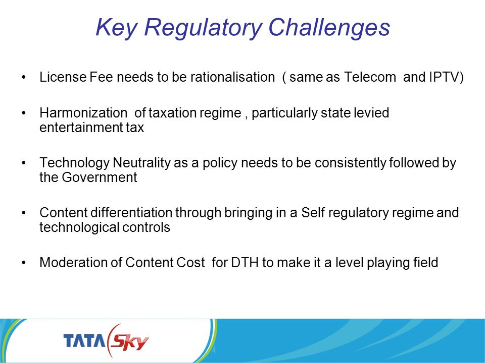 Key Regulatory Challenges License Fee needs to be rationalisation ( same as Telecom and IPTV) Harmonization of taxation regime, particularly state lev