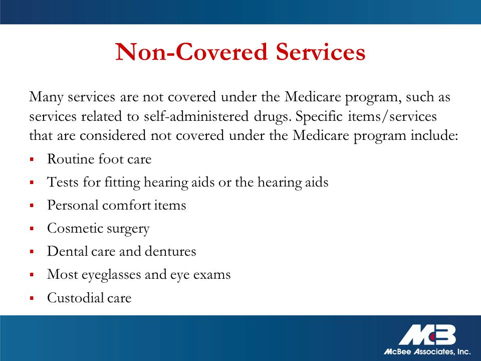 Non-Covered Services Many services are not covered under the Medicare program, such as services related to self-administered drugs.