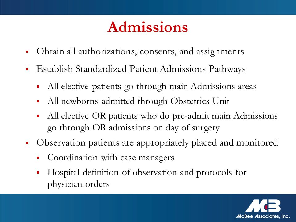  Obtain all authorizations, consents, and assignments  Establish Standardized Patient Admissions Pathways  All elective patients go through main Admissions areas  All newborns admitted through Obstetrics Unit  All elective OR patients who do pre-admit main Admissions go through OR admissions on day of surgery  Observation patients are appropriately placed and monitored  Coordination with case managers  Hospital definition of observation and protocols for physician orders Admissions