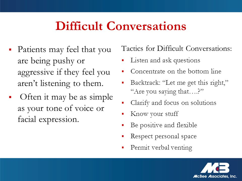 Difficult Conversations  Patients may feel that you are being pushy or aggressive if they feel you aren't listening to them.