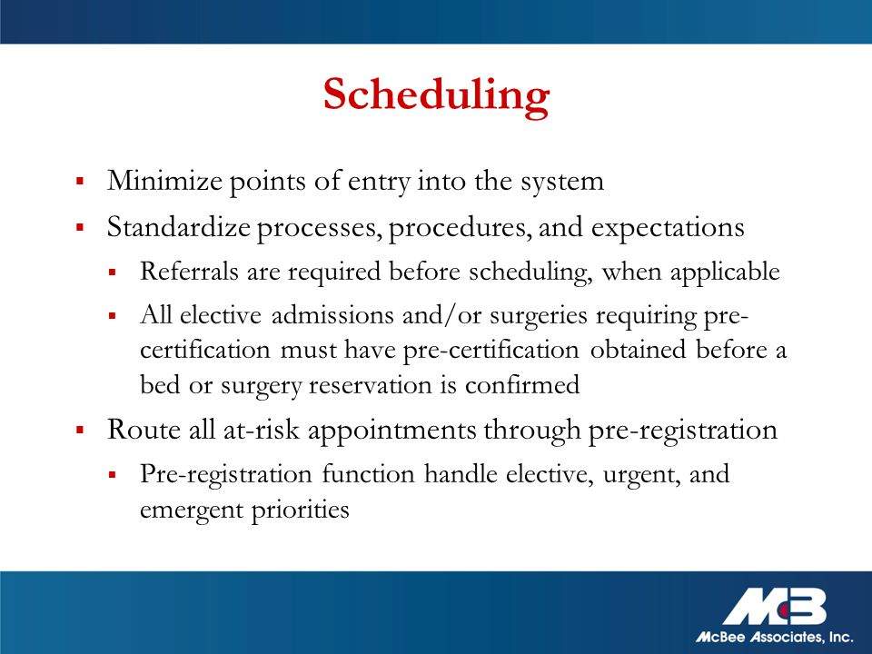  Minimize points of entry into the system  Standardize processes, procedures, and expectations  Referrals are required before scheduling, when applicable  All elective admissions and/or surgeries requiring pre- certification must have pre-certification obtained before a bed or surgery reservation is confirmed  Route all at-risk appointments through pre-registration  Pre-registration function handle elective, urgent, and emergent priorities Scheduling