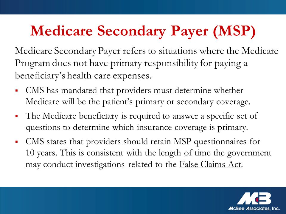 Medicare Secondary Payer refers to situations where the Medicare Program does not have primary responsibility for paying a beneficiary's health care expenses.