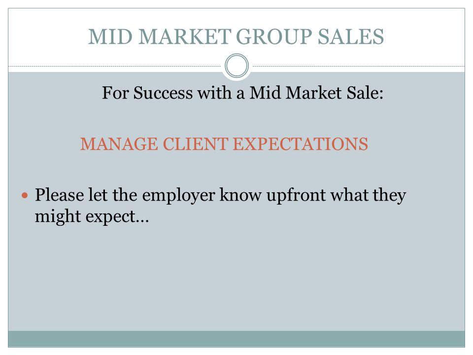 MID MARKET GROUP SALES For Success with a Mid Market Sale: MANAGE CLIENT EXPECTATIONS Please let the employer know upfront what they might expect…
